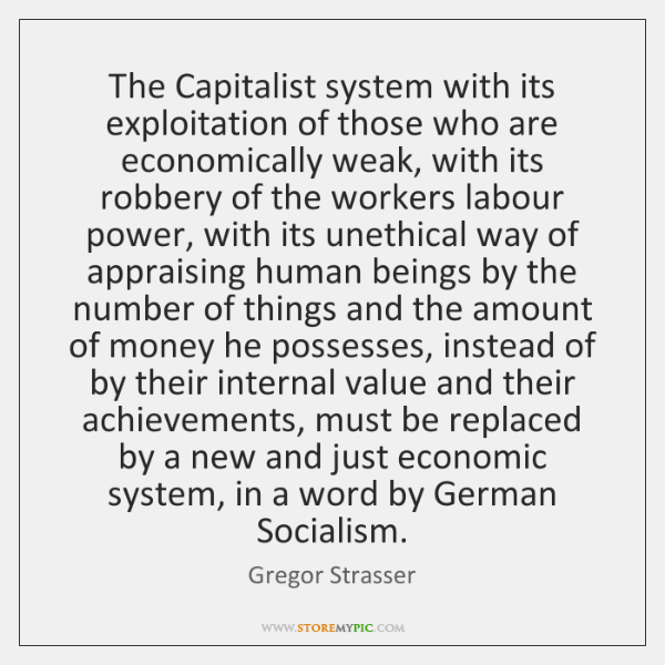 The Capitalist system with its exploitation of those who are economically weak, ...