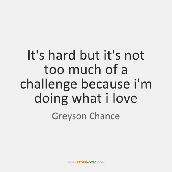 It's hard but it's not too much of a challenge because i'm ...