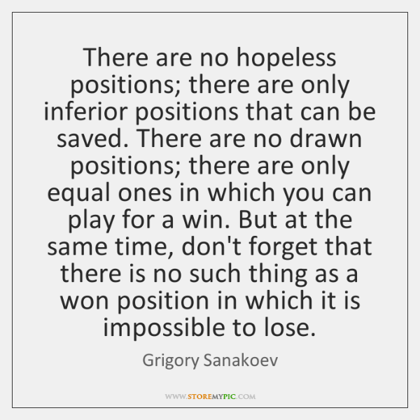 There are no hopeless positions; there are only inferior positions that can ...