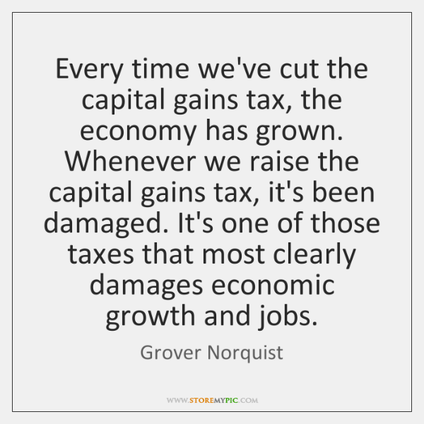 Every time we've cut the capital gains tax, the economy has grown. ...