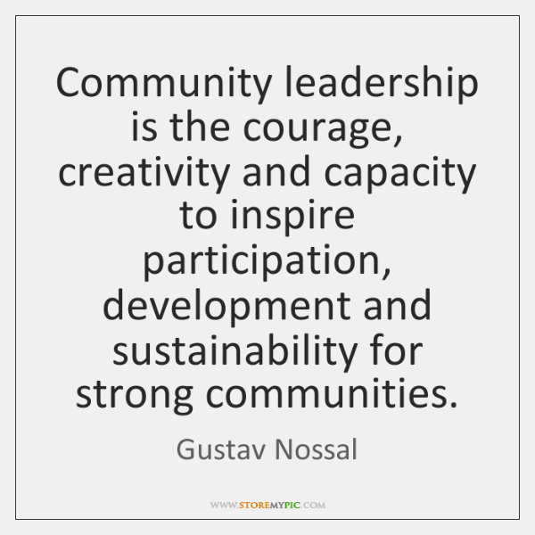 Community leadership is the courage, creativity and capacity to inspire participation, development .