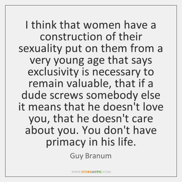I think that women have a construction of their sexuality put on ...