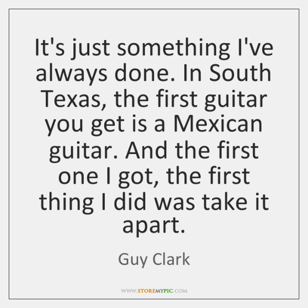 It's just something I've always done. In South Texas, the first guitar ...