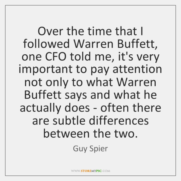Over the time that I followed Warren Buffett, one CFO told me, ...