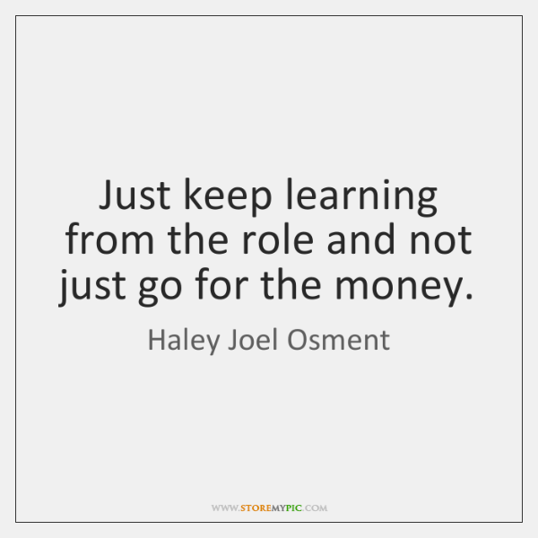 Just keep learning from the role and not just go for the ...