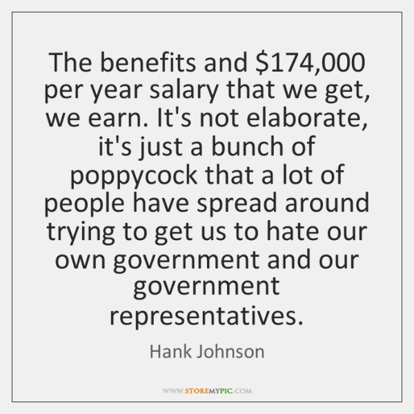 The benefits and $174,000 per year salary that we get, we earn. It's ...