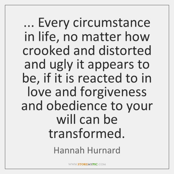 ... Every circumstance in life, no matter how crooked and distorted and ugly ...