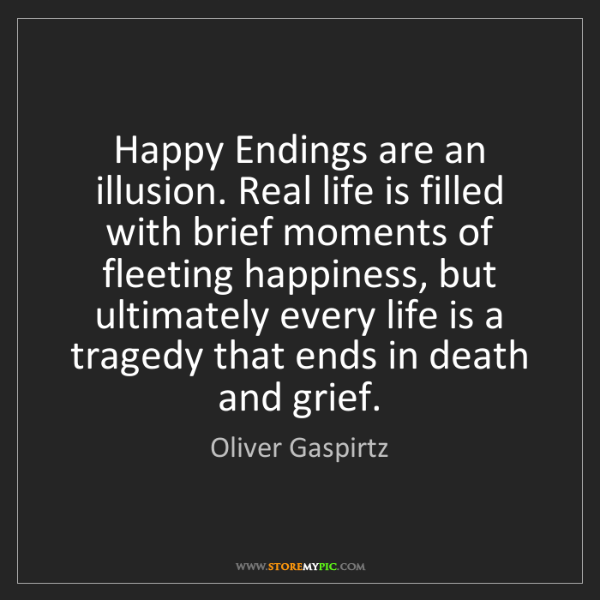 Oliver Gaspirtz: Happy Endings are an illusion. Real life is filled with...