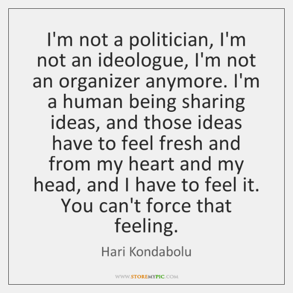 I'm not a politician, I'm not an ideologue, I'm not an organizer ...
