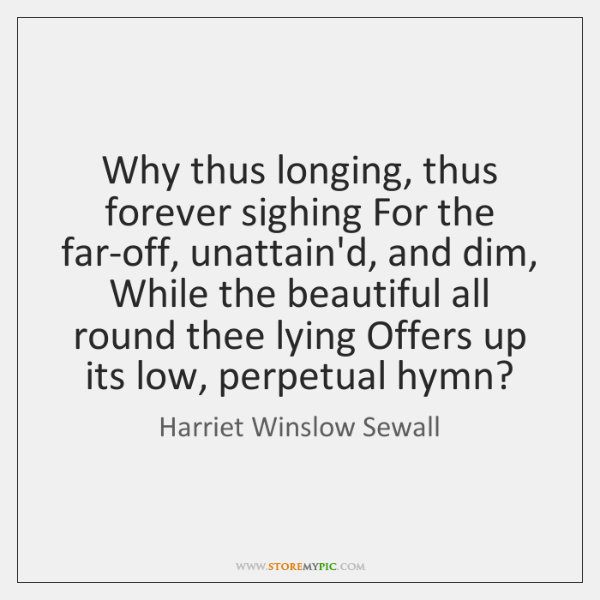 Why thus longing, thus forever sighing For the far-off, unattain'd, and dim, ...