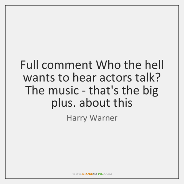 Full comment Who the hell wants to hear actors talk? The music ...