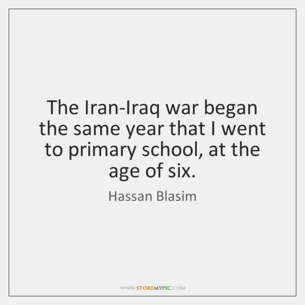 The Iran-Iraq war began the same year that I went to primary ...