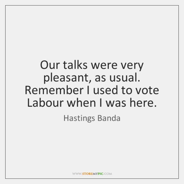 Our talks were very pleasant, as usual. Remember I used to vote ...