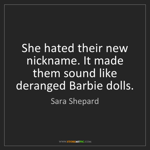 Sara Shepard: She hated their new nickname. It made them sound like...