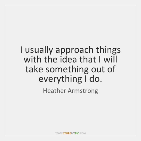 I usually approach things with the idea that I will take something ...