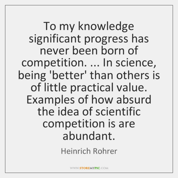 To my knowledge significant progress has never been born of competition. ... In ...