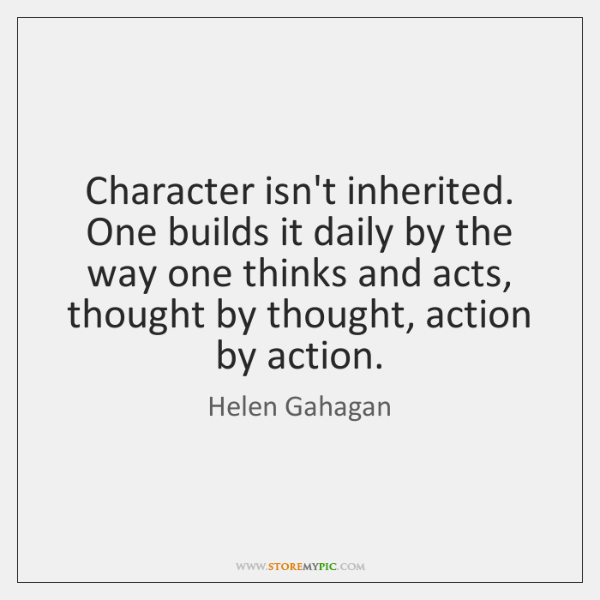 Character isn't inherited. One builds it daily by the way one thinks ...