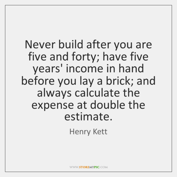 Never build after you are five and forty; have five years' income ...
