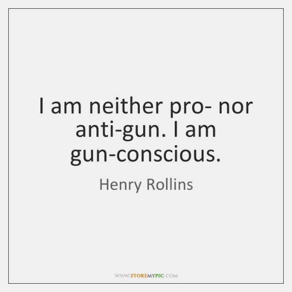 I am neither pro- nor anti-gun. I am gun-conscious.