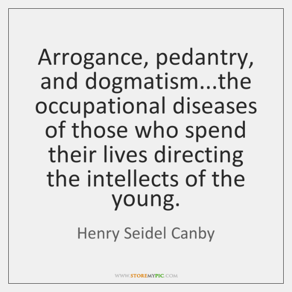 Arrogance, pedantry, and dogmatism...the occupational diseases of those who spend their ...