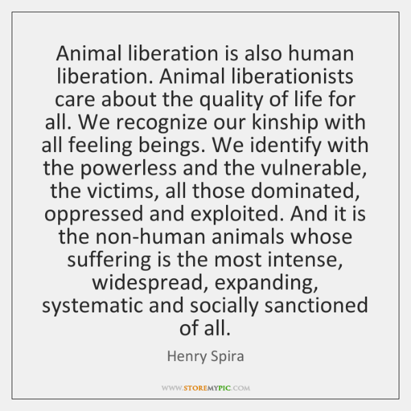 Animal liberation is also human liberation. Animal liberationists care about the quality ...