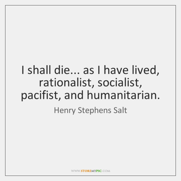 I shall die... as I have lived, rationalist, socialist, pacifist, and humanitarian.