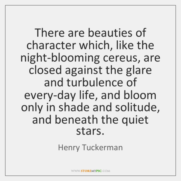 There are beauties of character which, like the night-blooming cereus, are closed ...
