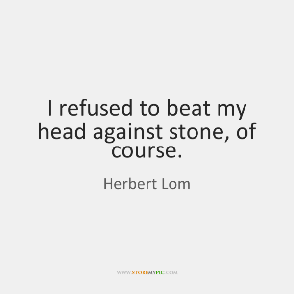 I refused to beat my head against stone, of course.