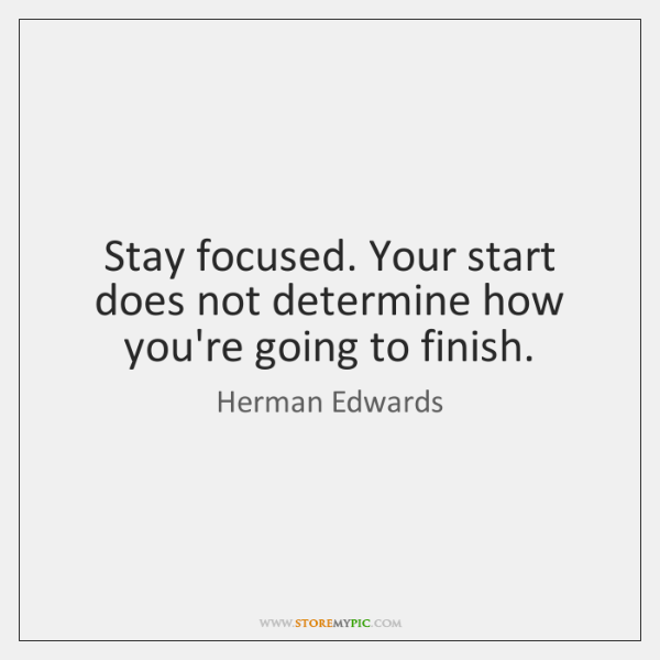 Stay focused. Your start does not determine how you're going to finish.