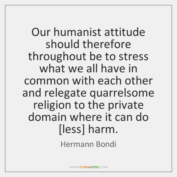 Our humanist attitude should therefore throughout be to stress what we all ...