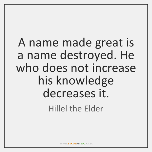 A name made great is a name destroyed. He who does not ...