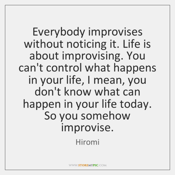Everybody improvises without noticing it. Life is about improvising. You can't control ...