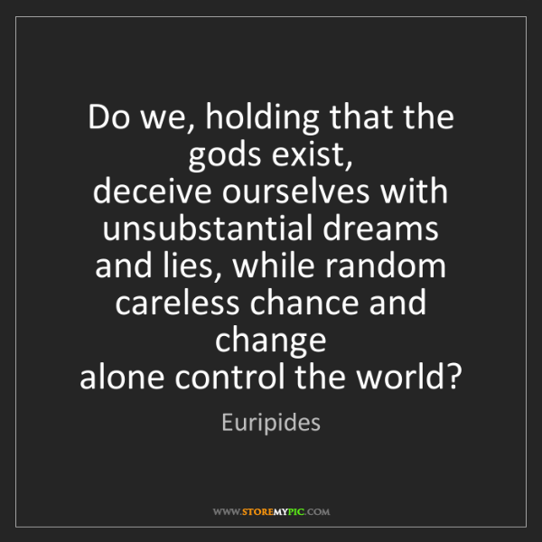 Euripides: Do we, holding that the gods exist,   deceive ourselves...