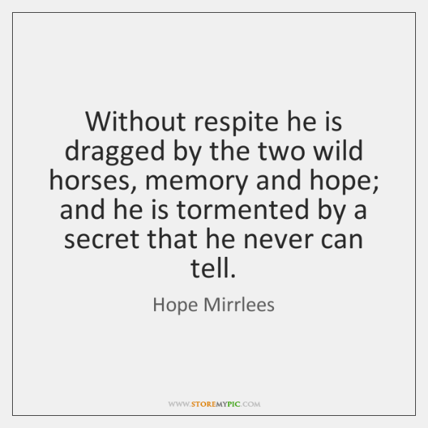 Without respite he is dragged by the two wild horses, memory and ...