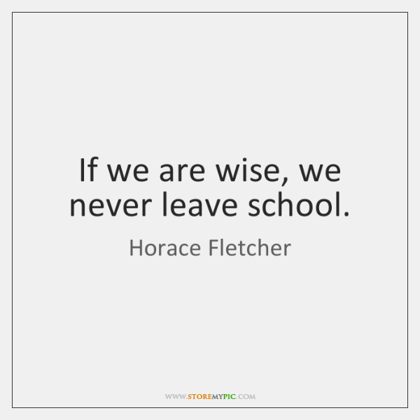If we are wise, we never leave school.