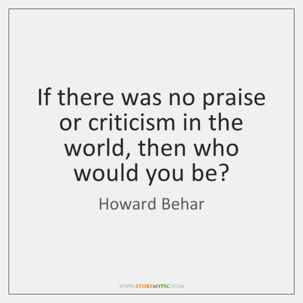 If there was no praise or criticism in the world, then who ...