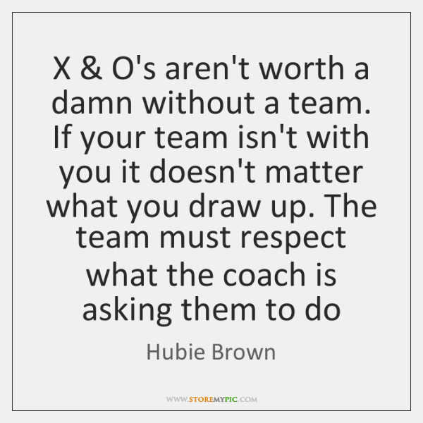 X & O's aren't worth a damn without a team. If your team ...