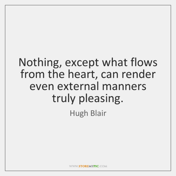 Nothing, except what flows from the heart, can render even external manners ...