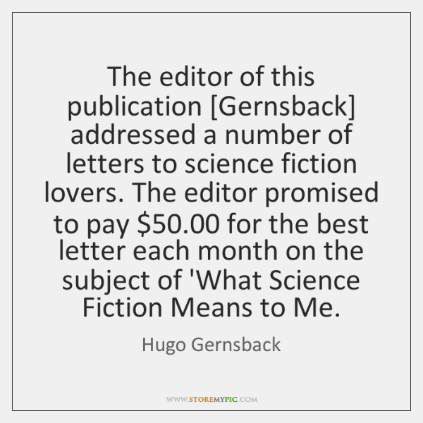 The editor of this publication [Gernsback] addressed a number of letters to ...