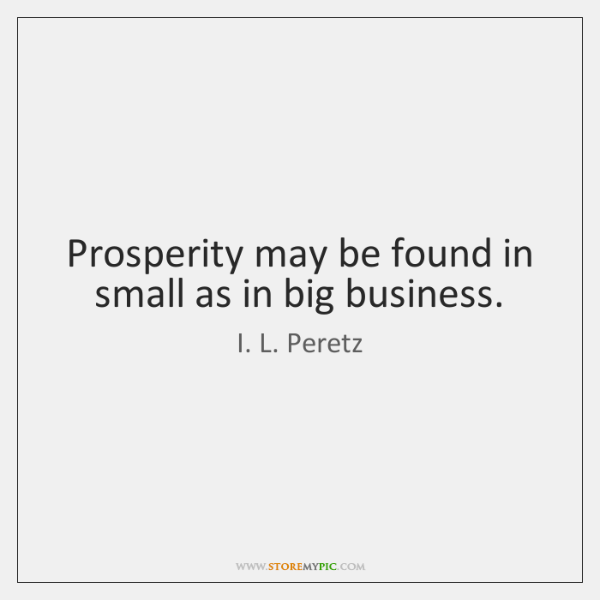 Prosperity may be found in small as in big business.
