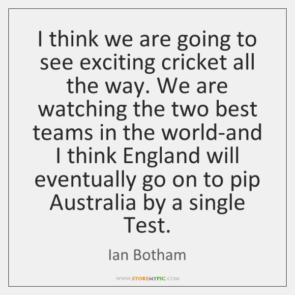 I think we are going to see exciting cricket all the way. ...