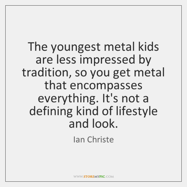 The youngest metal kids are less impressed by tradition, so you get ...