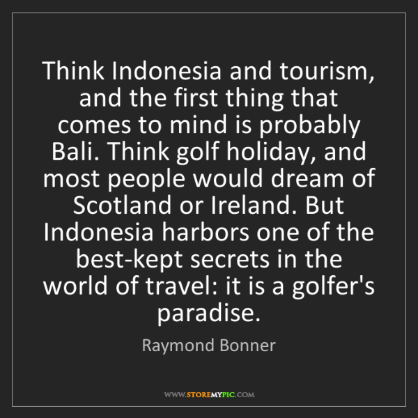 Raymond Bonner: Think Indonesia and tourism, and the first thing that...