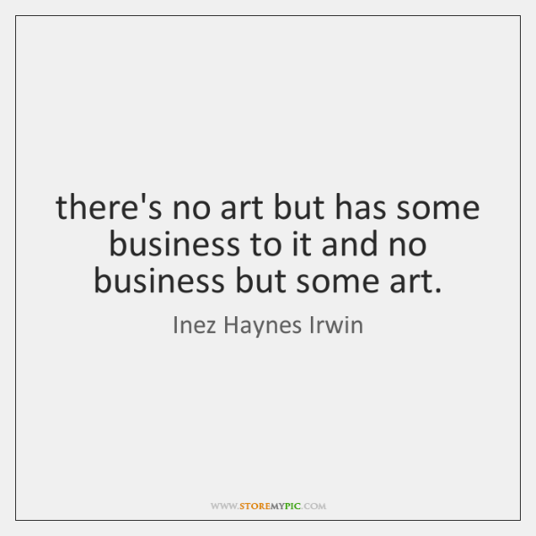 there's no art but has some business to it and no business ...