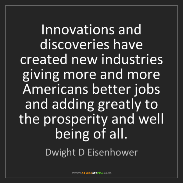 Dwight D Eisenhower: Innovations and discoveries have created new industries...