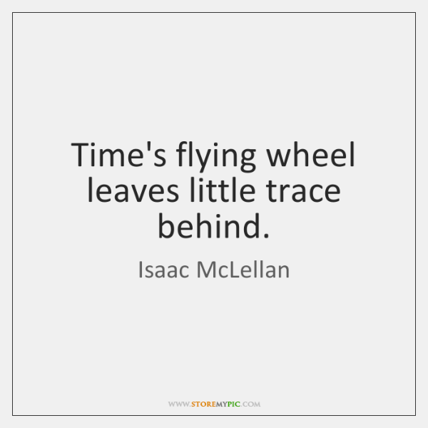 Time's flying wheel leaves little trace behind.