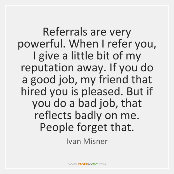 Referrals are very powerful. When I refer you, I give a little ...