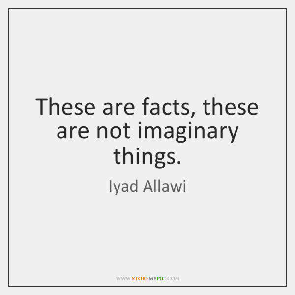 These are facts, these are not imaginary things.