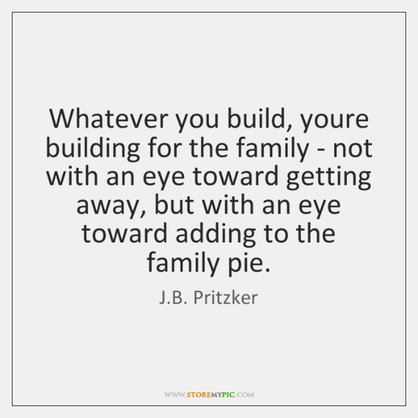 Whatever you build, youre building for the family - not with an ...