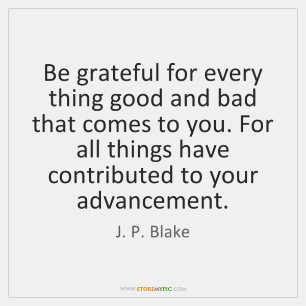 Be grateful for every thing good and bad that comes to you. ...
